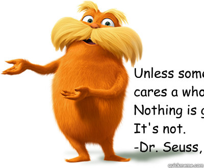 """Unless someone like you  cares a whole awful lot, Nothing is going to get better.  It's not.""  -Dr. Seuss, The Lorax  Lorax"