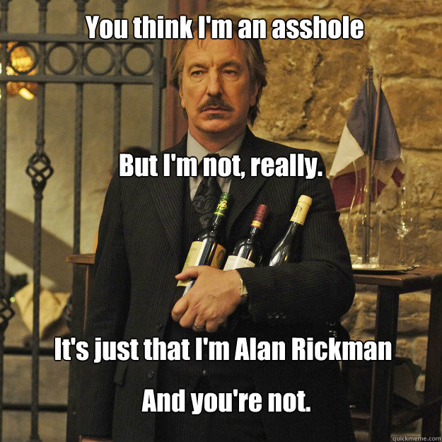 You think I'm an asshole But I'm not, really. It's just that I'm Alan Rickman And you're not.