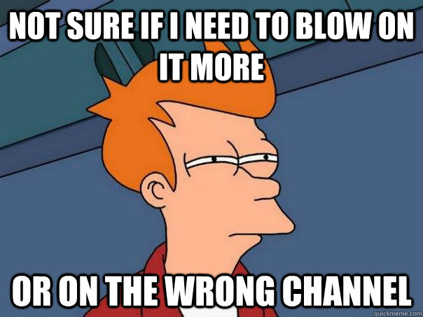 Not sure if i need to blow on it more or on the wrong channel - Not sure if i need to blow on it more or on the wrong channel  Futurama Fry