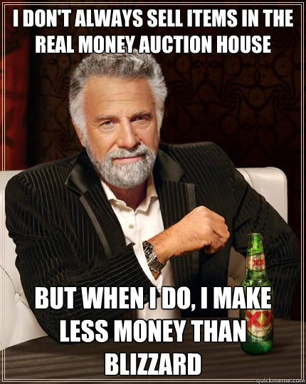 I don't always sell items in the real money auction house But when i do, I make less money than blizzard - I don't always sell items in the real money auction house But when i do, I make less money than blizzard  The Most Interesting Man In The World