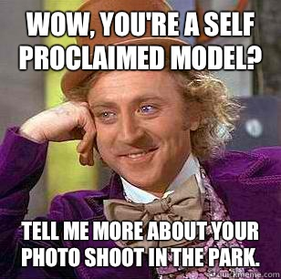 Wow, you're a self proclaimed model? Tell me more about your photo shoot in the park. - Wow, you're a self proclaimed model? Tell me more about your photo shoot in the park.  Condescending Wonka