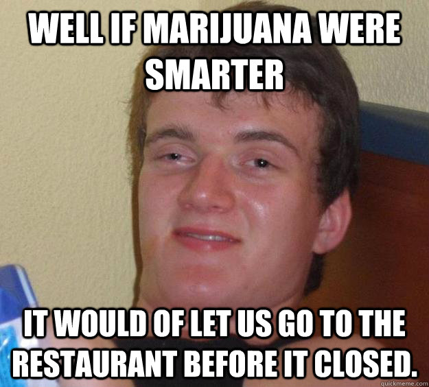 Well if marijuana were smarter It would of let us go to the restaurant before it closed. - Well if marijuana were smarter It would of let us go to the restaurant before it closed.  10 Guy