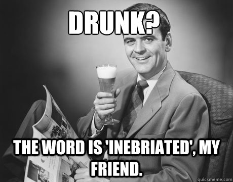 Drunk? The word is 'inebriated', my friend.