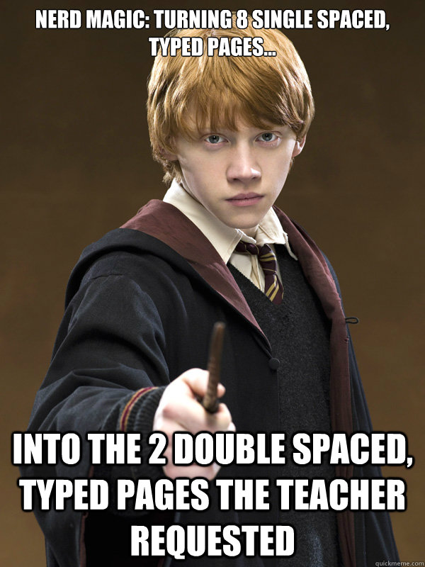 Nerd Magic: Turning 8 single spaced, typed pages... Into the 2 double spaced, typed pages the teacher requested - Nerd Magic: Turning 8 single spaced, typed pages... Into the 2 double spaced, typed pages the teacher requested  Ron Weasley