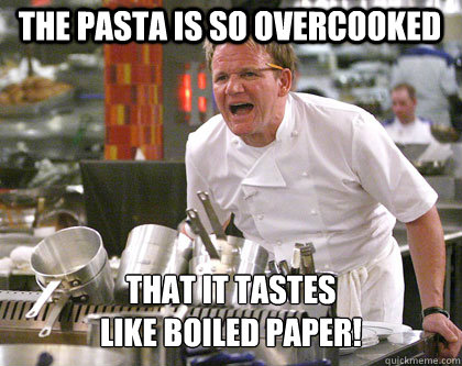 THe PASTA IS SO OVERCOOKED that it tastes  like boiled paper! - THe PASTA IS SO OVERCOOKED that it tastes  like boiled paper!  Ramsay Gordon Yelling
