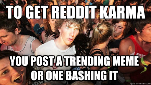 To get reddit karma You post a trending meme or one bashing it - To get reddit karma You post a trending meme or one bashing it  Sudden Clarity Clarence