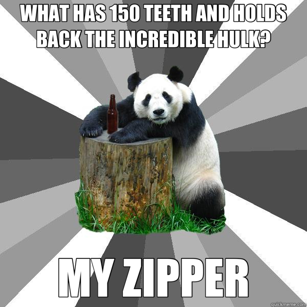 WHAT HAS 150 TEETH AND HOLDS BACK THE INCREDIBLE HULK? MY ZIPPER - WHAT HAS 150 TEETH AND HOLDS BACK THE INCREDIBLE HULK? MY ZIPPER  Pickup-Line Panda