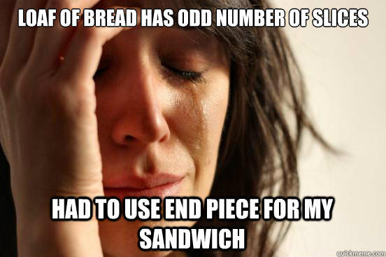 loaf of bread has odd number of slices had to use end piece for my sandwich - loaf of bread has odd number of slices had to use end piece for my sandwich  First World Problems