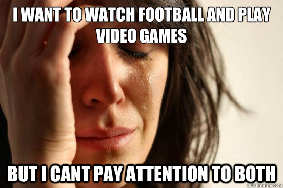 I want to watch Football AND play video games But I cant pay attention to both - I want to watch Football AND play video games But I cant pay attention to both  First World Problems