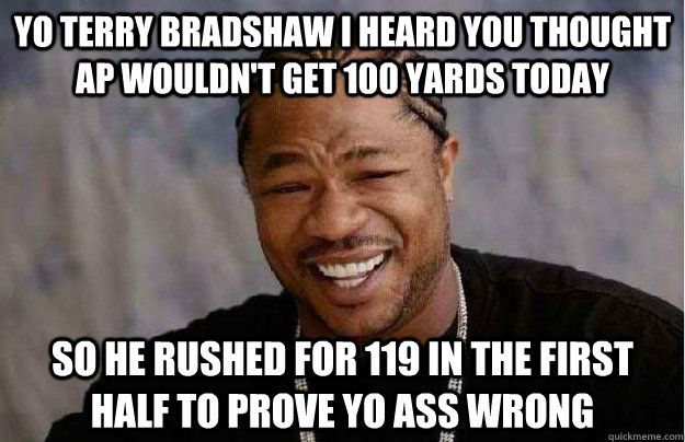 Yo Terry Bradshaw I heard you thought AP wouldn't get 100 yards today So he rushed for 119 in the first half to prove yo ass wrong - Yo Terry Bradshaw I heard you thought AP wouldn't get 100 yards today So he rushed for 119 in the first half to prove yo ass wrong  Xibit Yo Dawg