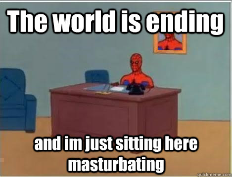 The world is ending and im just sitting here masturbating