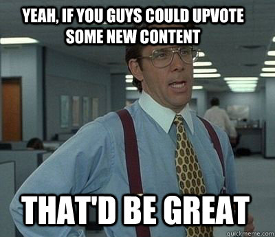 Yeah, if you guys could upvote some new content That'd be great - Yeah, if you guys could upvote some new content That'd be great  Bill Lumbergh
