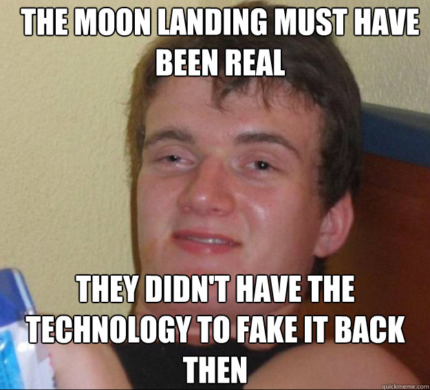 the moon landing must have been real they didn't have the technology to fake it back then - the moon landing must have been real they didn't have the technology to fake it back then  10guy