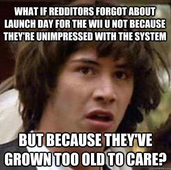 what if redditors forgot about launch day for the wii u not because they're unimpressed with the system but because they've grown too old to care?  conspiracy keanu
