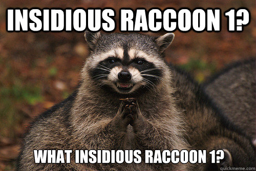 Insidious raccoon 1? What insidious raccoon 1? - Insidious raccoon 1? What insidious raccoon 1?  Insidious Racoon 2