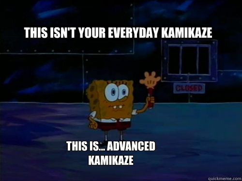 This isn't your everyday kamikaze This is... Advanced kamikaze - This isn't your everyday kamikaze This is... Advanced kamikaze  Spongebob darkness