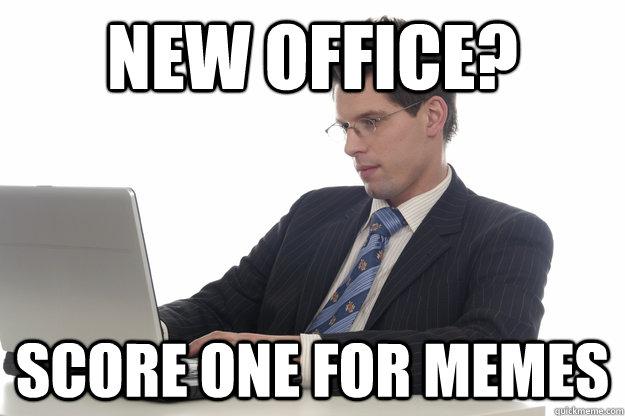 new office? score one for memes - new office? score one for memes  Adult Redditor