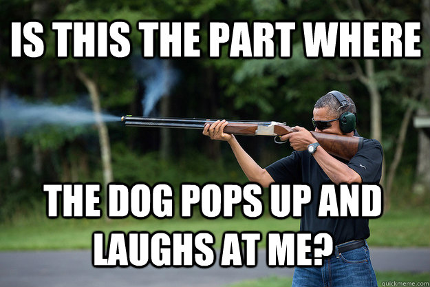 Is this the part where the dog pops up and laughs at me? - Is this the part where the dog pops up and laughs at me?  Obamas Got A Gun