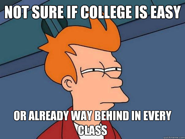not sure if college is easy or already way behind in every class - not sure if college is easy or already way behind in every class  Futurama Fry