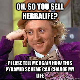 Oh, so you sell herbalife? Please tell me again how this pyramid scheme can change my life - Oh, so you sell herbalife? Please tell me again how this pyramid scheme can change my life  Condescending Wonka