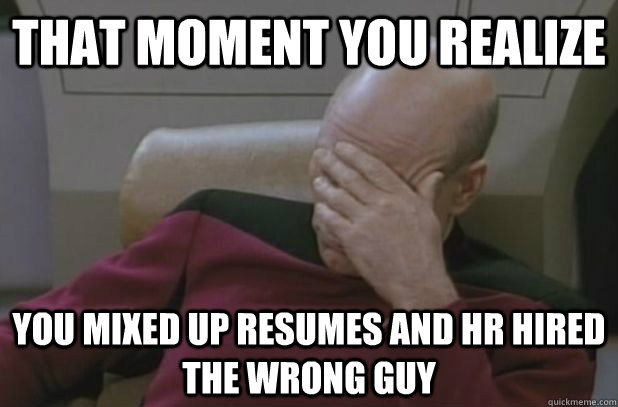 That moment you realize You mixed up resumes and HR hired the wrong guy