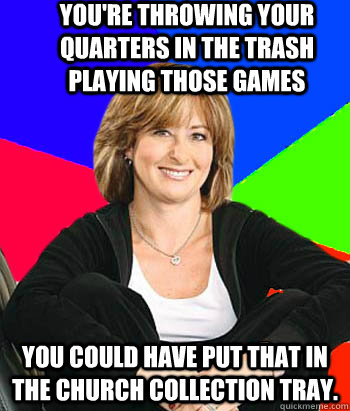 You're throwing your quarters in the trash playing those games You could have put that in the church collection tray. - You're throwing your quarters in the trash playing those games You could have put that in the church collection tray.  Sheltering Suburban Mom