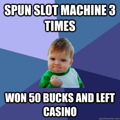 Spun slot machine 3 times won 50 bucks and left casino - Spun slot machine 3 times won 50 bucks and left casino  Success Kid