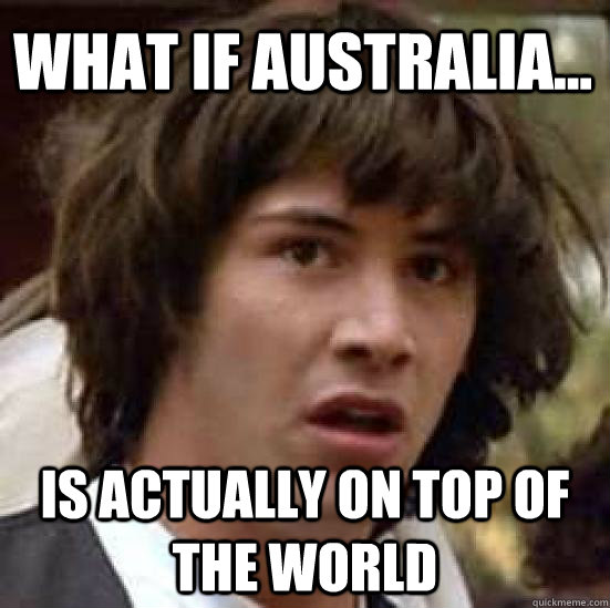 What if Australia... Is actually on top of the world - What if Australia... Is actually on top of the world  conspiracy keanu
