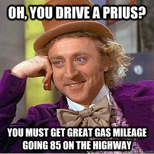 oh, you drive a prius? you must get great gas mileage going 85 on the highway - oh, you drive a prius? you must get great gas mileage going 85 on the highway  Condescending Wonka
