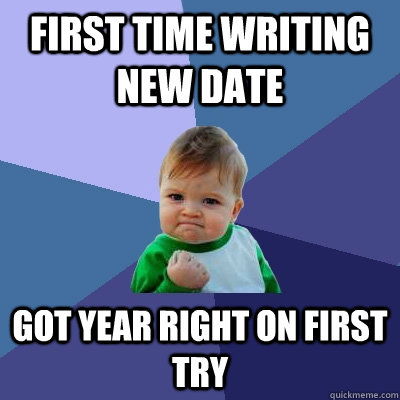 first time writing new date got year right on first try - first time writing new date got year right on first try  Success Kid