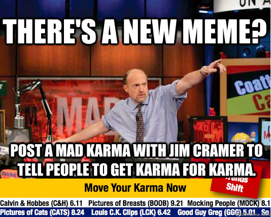There's a new meme? Post a Mad Karma with Jim Cramer to tell people to get Karma for Karma. - There's a new meme? Post a Mad Karma with Jim Cramer to tell people to get Karma for Karma.  Mad Karma with Jim Cramer