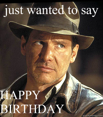 just wanted to say HAPPY BIRTHDAY - just wanted to say HAPPY BIRTHDAY  Indiana jones