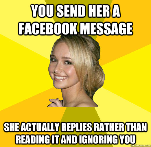 you send her a facebook message she actually replies rather than reading it and ignoring you