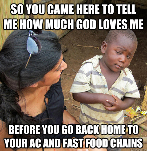 so you came here to tell me how much god loves me before you go back home to your AC and fast food chains