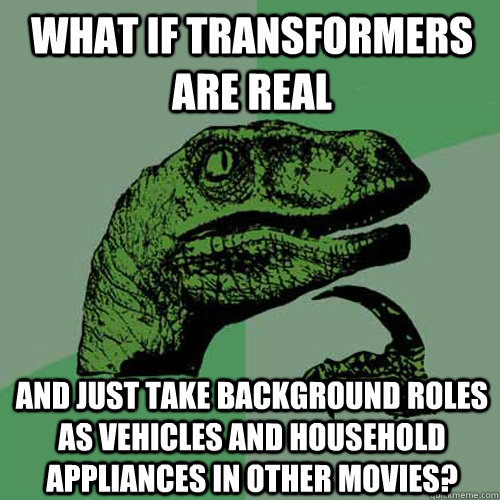What if Transformers are real  and just take background roles as vehicles and household appliances in other movies? - What if Transformers are real  and just take background roles as vehicles and household appliances in other movies?  Philosoraptor