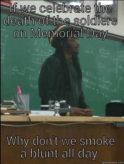 IF WE CELEBRATE THE DEATH OF THE SOLDIERS ON MEMORIAL DAY WHY DON'T WE SMOKE A BLUNT ALL DAY  Rasta Science Teacher