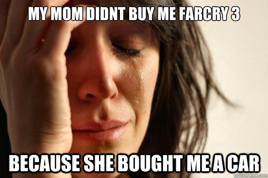 My mom didnt buy me farcry 3 because she bought me a car - My mom didnt buy me farcry 3 because she bought me a car  First World Problems