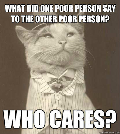 what did one poor person say to the other poor person? Who cares? - what did one poor person say to the other poor person? Who cares?  Aristocat
