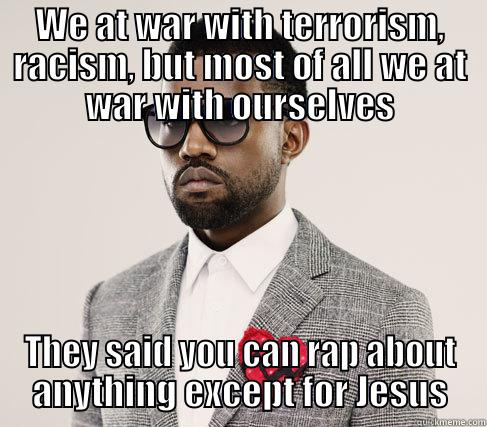 WE AT WAR WITH TERRORISM, RACISM, BUT MOST OF ALL WE AT WAR WITH OURSELVES THEY SAID YOU CAN RAP ABOUT ANYTHING EXCEPT FOR JESUS Romantic Kanye