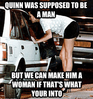 Quinn was supposed to be a man but we can make him a woman if that's what your into - Quinn was supposed to be a man but we can make him a woman if that's what your into  Karma Whore