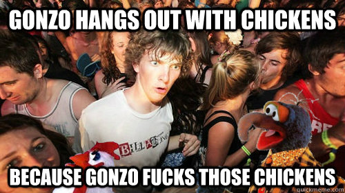 gonzo hangs out with chickens because gonzo fucks those chickens
