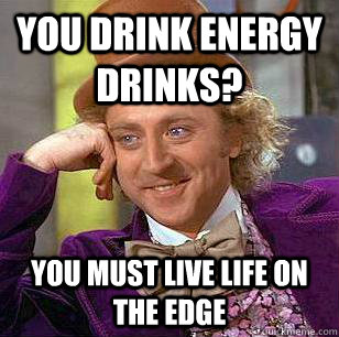 you drink energy drinks? you must live life on the edge - you drink energy drinks? you must live life on the edge  Condescending Wonka