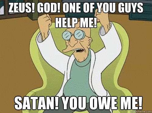 Zeus! God! One of you guys help me!  Satan! You owe me!