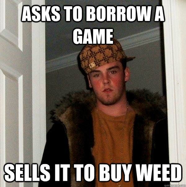 Asks to borrow a game Sells it to buy weed - Asks to borrow a game Sells it to buy weed  Scumbag Steve