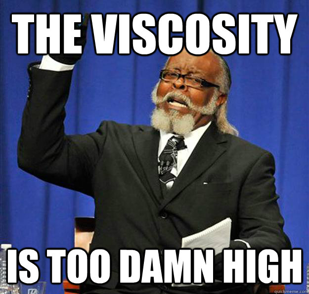 The Viscosity Is too damn high