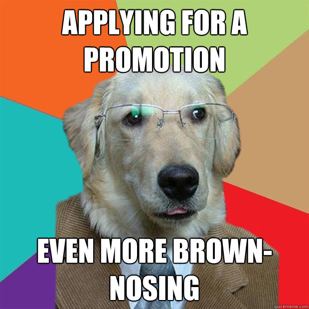 Applying for a promotion Even more brown-nosing - Applying for a promotion Even more brown-nosing  Business Dog