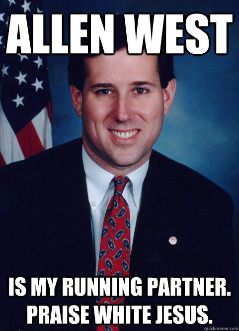 Allen West  Is my running partner. Praise White Jesus. - Allen West  Is my running partner. Praise White Jesus.  Scumbag Santorum
