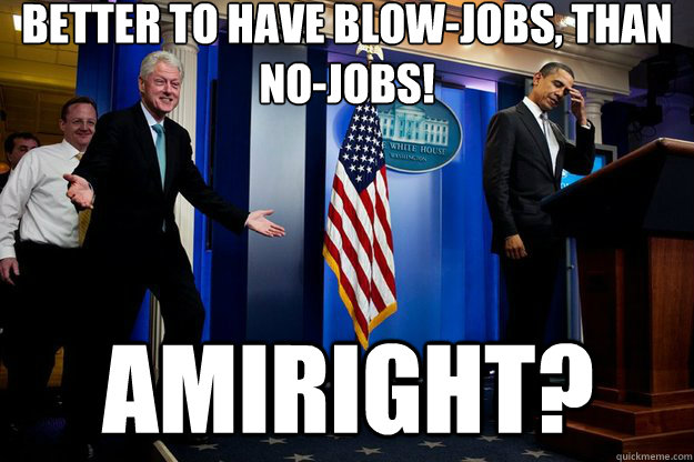 Better to have blow-jobs, than no-jobs!  amIright? - Better to have blow-jobs, than no-jobs!  amIright?  Inappropriate Timing Bill Clinton