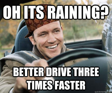 Oh its raining? better drive three times faster - Oh its raining? better drive three times faster  SCUMBAG DRIVER