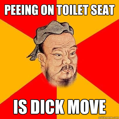 Peeing on toilet seat  is dick move - Peeing on toilet seat  is dick move  Confucius says